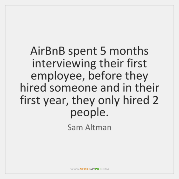 AirBnB spent 5 months interviewing their first employee, before they hired someone and ...