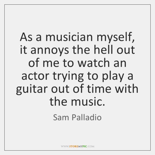As a musician myself, it annoys the hell out of me to ...