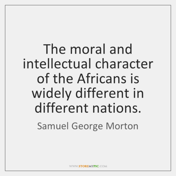 The moral and intellectual character of the Africans is widely different in ...