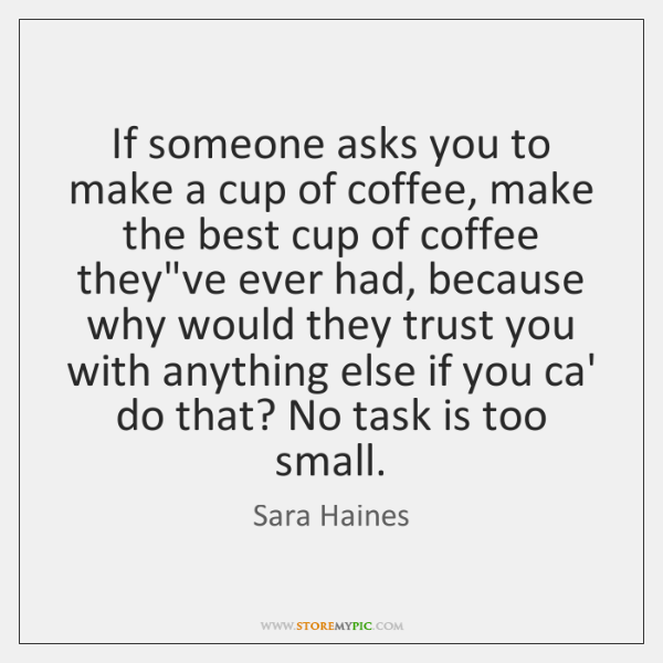 If someone asks you to make a cup of coffee, make the ...