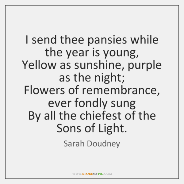 I send thee pansies while the year is young,   Yellow as sunshine, ...