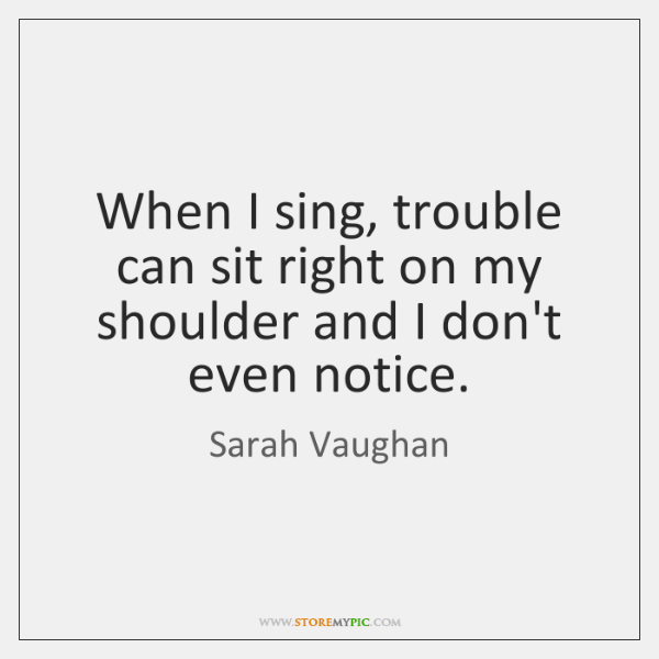 When I sing, trouble can sit right on my shoulder and I ...
