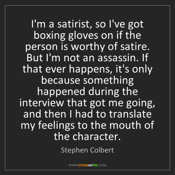 Stephen Colbert: I'm a satirist, so I've got boxing gloves on if the person...
