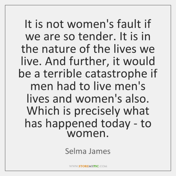 It is not women's fault if we are so tender. It is ...