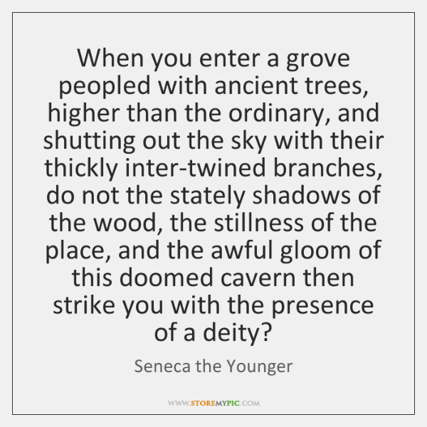 When you enter a grove peopled with ancient trees, higher than the ...