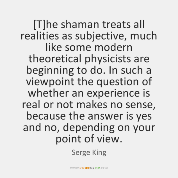 The Shaman Treats All Realities As Subjective Much Like Some