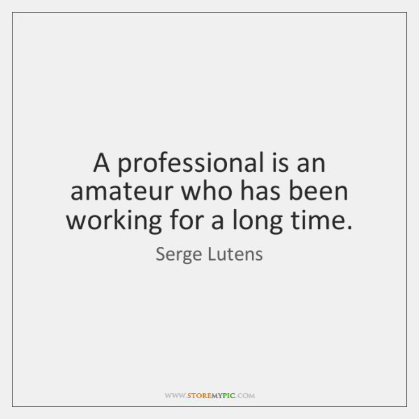 A professional is an amateur who has been working for a long ...