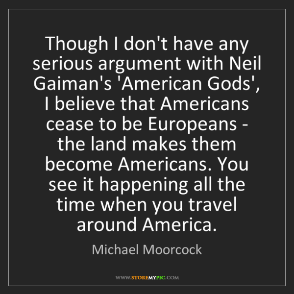 Michael Moorcock: Though I don't have any serious argument with Neil Gaiman's...