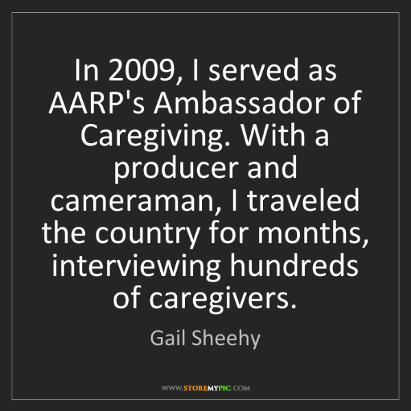 Gail Sheehy: In 2009, I served as AARP's Ambassador of Caregiving....