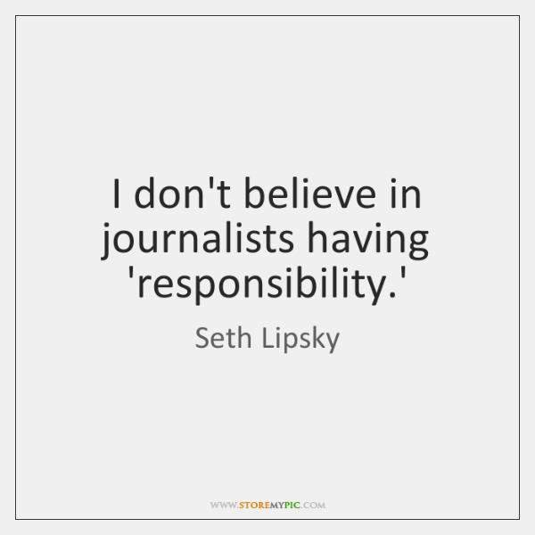 I don't believe in journalists having 'responsibility.'