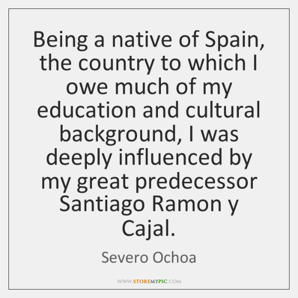 Being a native of Spain, the country to which I owe much ...