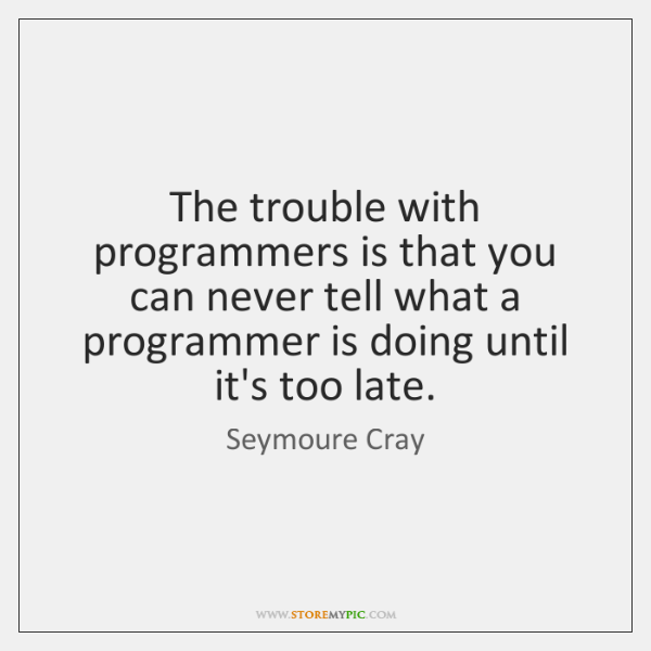 The trouble with programmers is that you can never tell what a ...