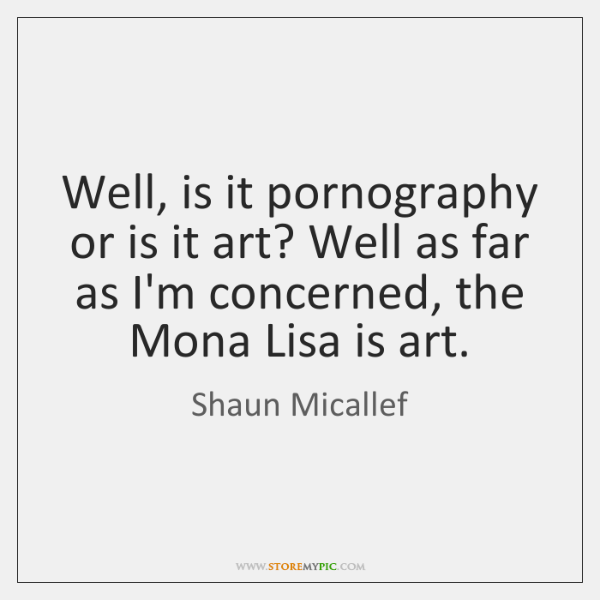 Well, is it pornography or is it art? Well as far as ...