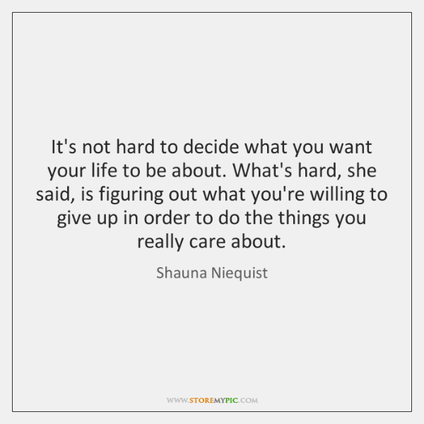 It's not hard to decide what you want your life to be ...
