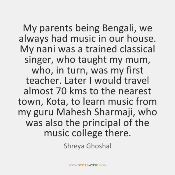 My parents being Bengali, we always had music in our house. My ...