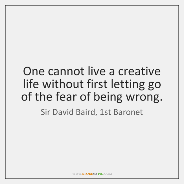 One cannot live a creative life without first letting go of the ...