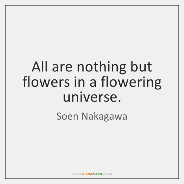 All are nothing but flowers in a flowering universe.