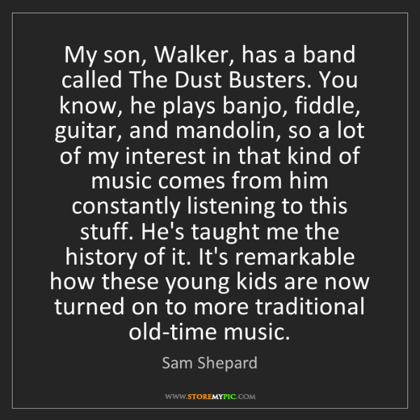 Sam Shepard: My son, Walker, has a band called The Dust Busters. You...