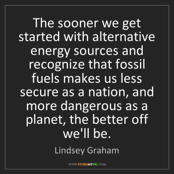 Lindsey Graham: The sooner we get started with alternative energy sources...