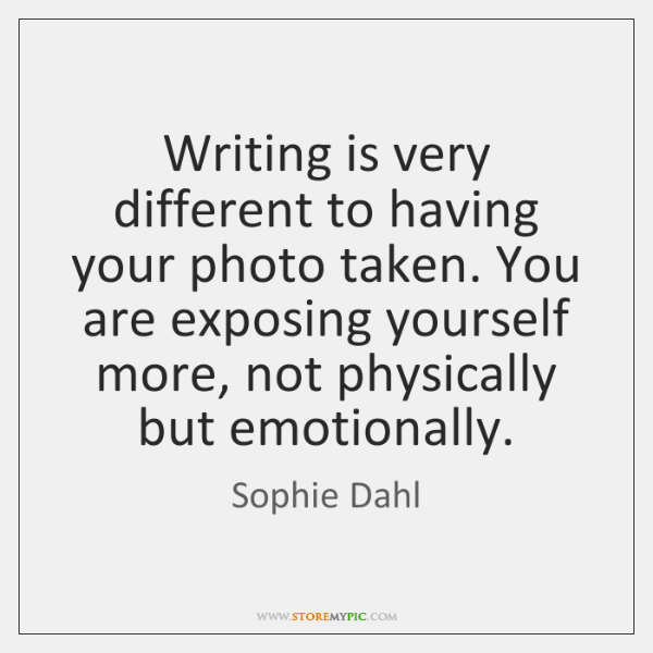 Writing is very different to having your photo taken. You are exposing ...