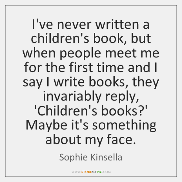 I've never written a children's book, but when people meet me for ...