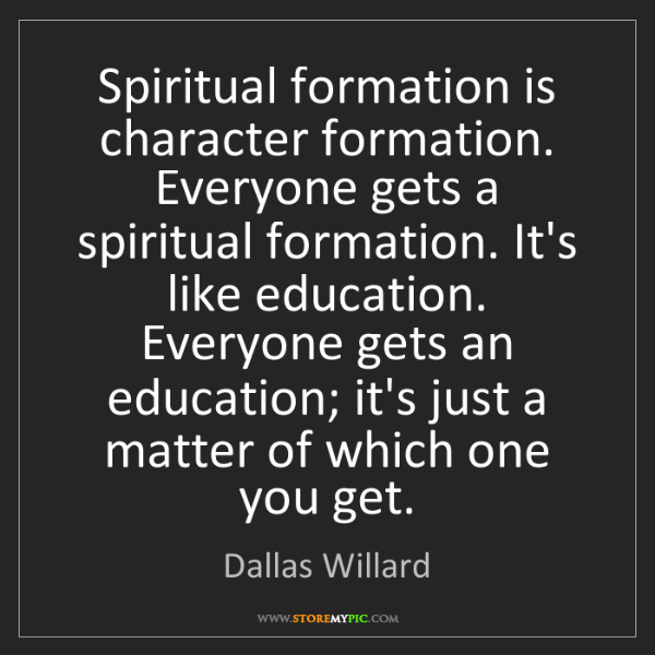 Dallas Willard: Spiritual formation is character formation. Everyone...