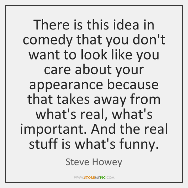 There is this idea in comedy that you don't want to look ...