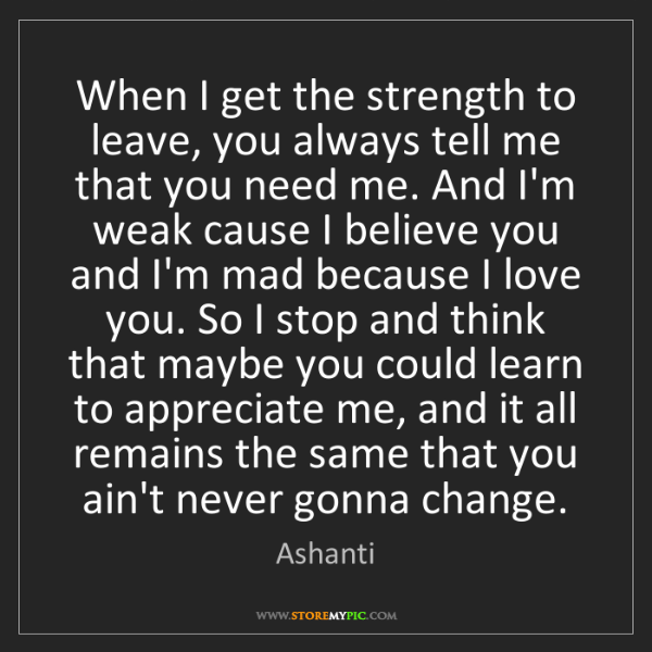 Ashanti: When I get the strength to leave, you always tell me...