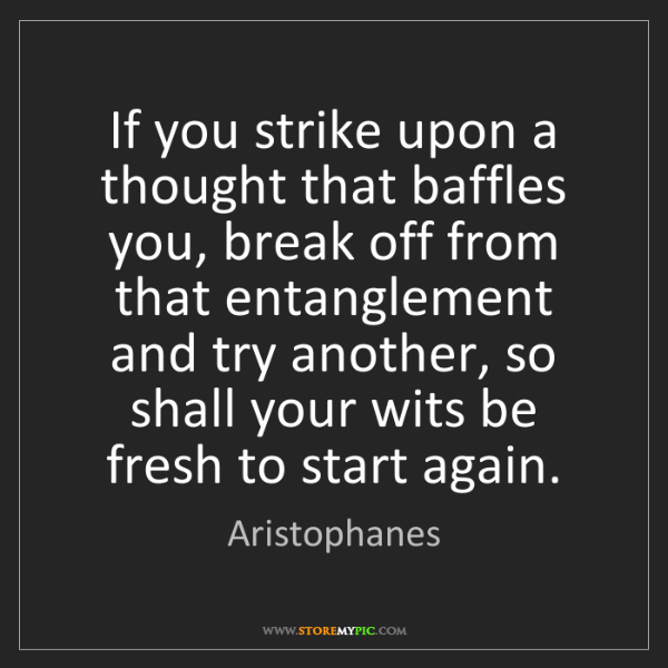 Aristophanes: If you strike upon a thought that baffles you, break...
