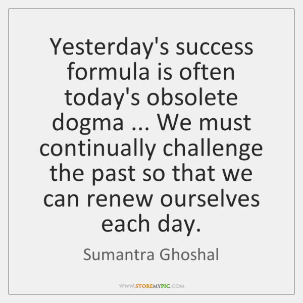 Yesterday's success formula is often today's obsolete dogma ... We must continually challenge ...