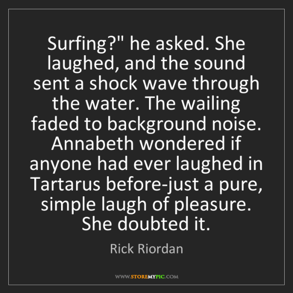 "Rick Riordan: Surfing?"" he asked. She laughed, and the sound sent a..."