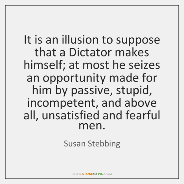 It is an illusion to suppose that a Dictator makes himself; at ...