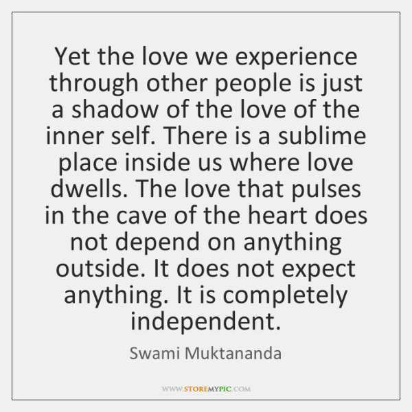 Yet the love we experience through other people is just a shadow ...