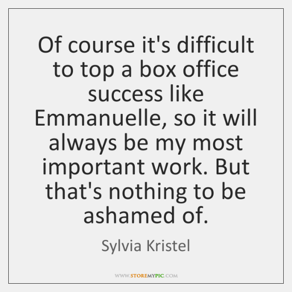 Of course it's difficult to top a box office success like Emmanuelle, ...