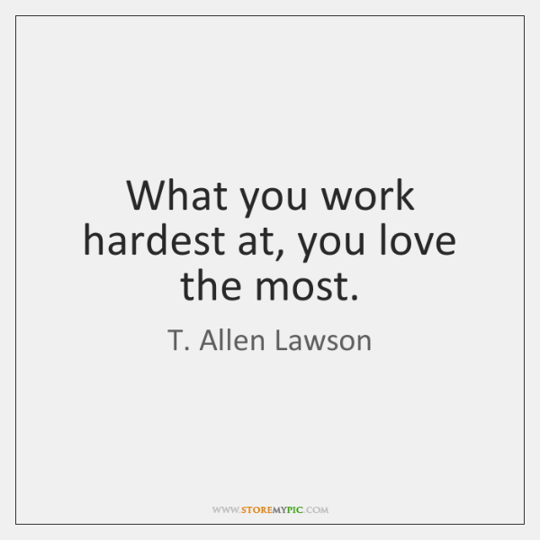 What you work hardest at, you love the most.