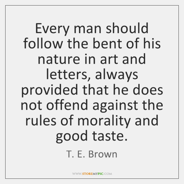 Every man should follow the bent of his nature in art and ...