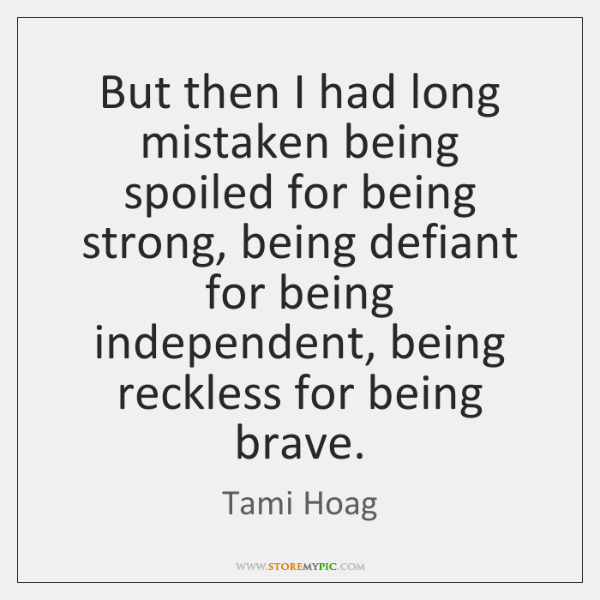 But then I had long mistaken being spoiled for being strong, being ...