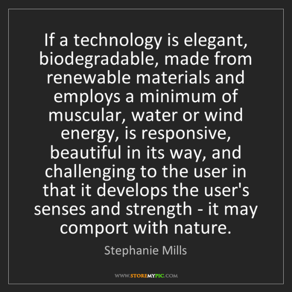 Stephanie Mills: If a technology is elegant, biodegradable, made from...