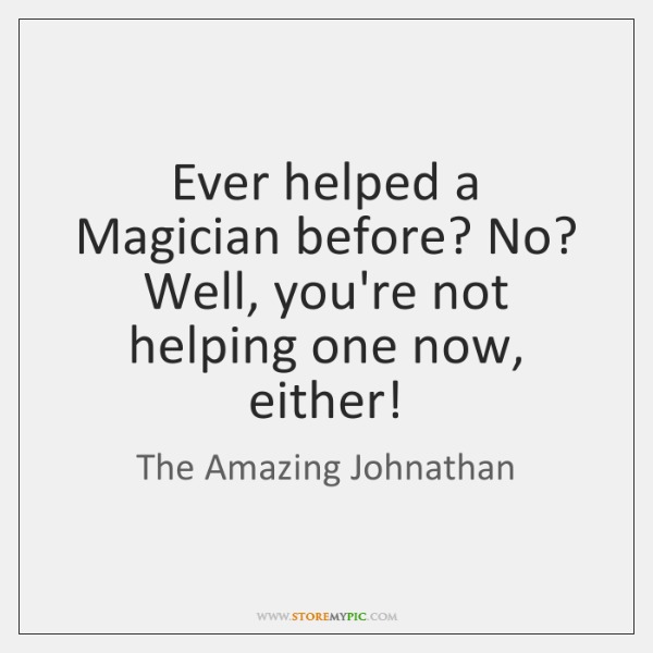 Ever helped a Magician before? No? Well, you're not helping one now, ...
