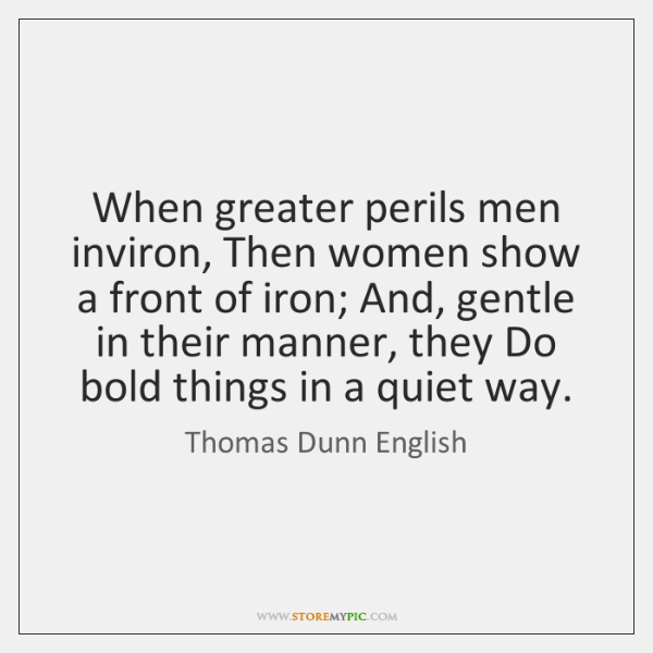 When greater perils men inviron, Then women show a front of iron; ...