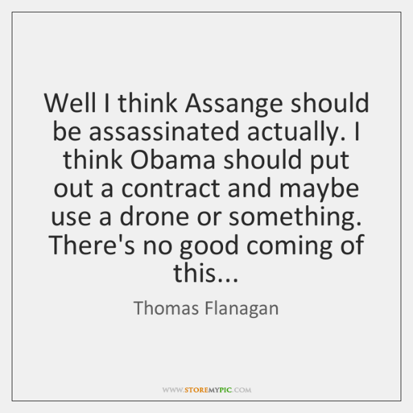 Well I think Assange should be assassinated actually. I think Obama should ...