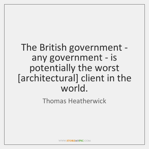 The British government - any government - is potentially the worst [architectural] ...
