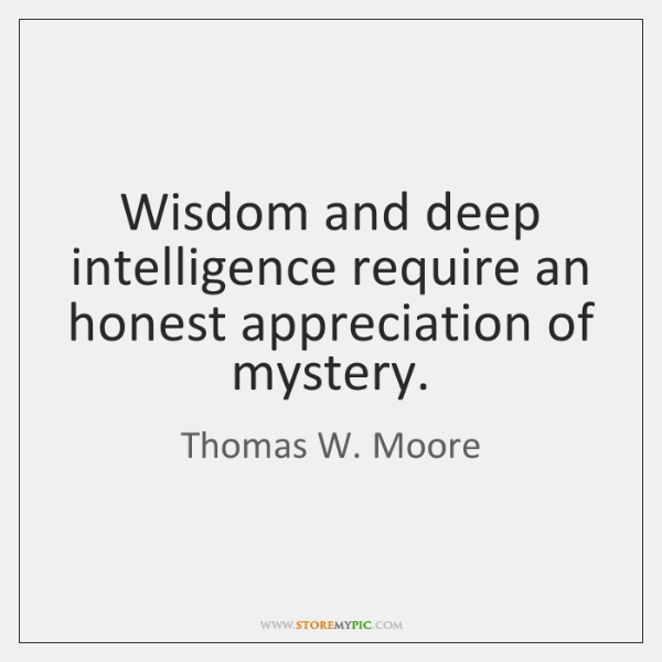 Wisdom and deep intelligence require an honest appreciation of mystery.