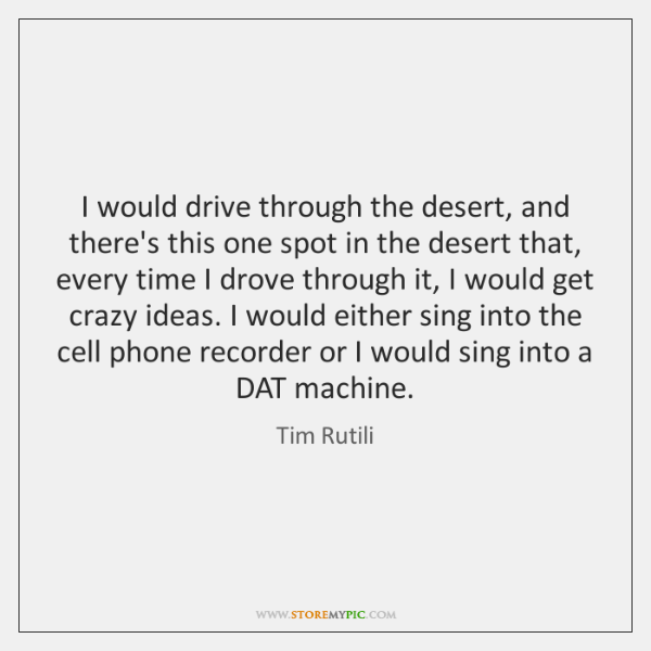 I would drive through the desert, and there's this one spot in ...