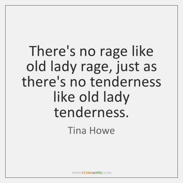 There's no rage like old lady rage, just as there's no tenderness ...