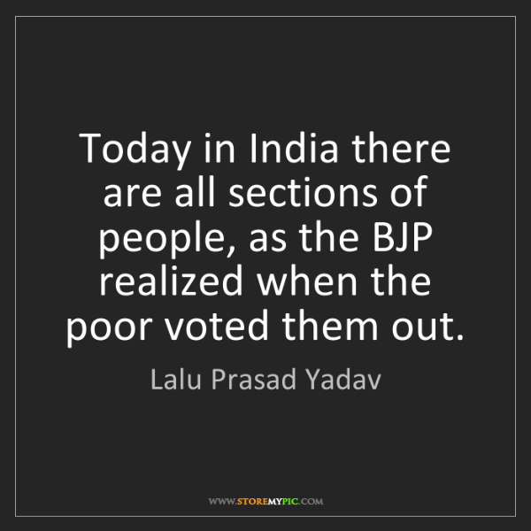 Lalu Prasad Yadav: Today in India there are all sections of people, as the...
