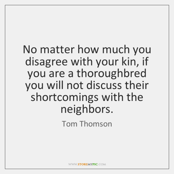 No matter how much you disagree with your kin, if you are ...