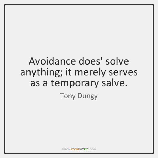 Avoidance does' solve anything; it merely serves as a temporary salve.