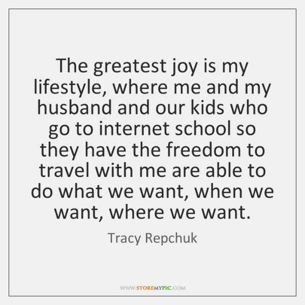 The greatest joy is my lifestyle, where me and my husband and ...