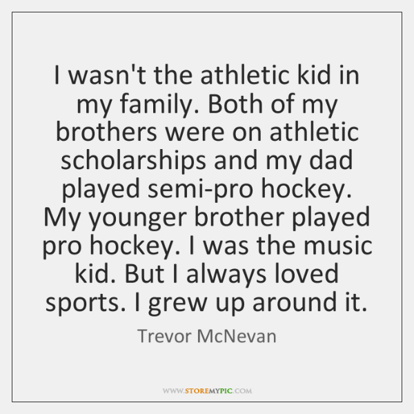 I wasn't the athletic kid in my family. Both of my brothers ...